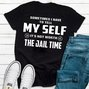Sometimes I Have To Tell My Self It's Not Worth The Jail Time T-shirt